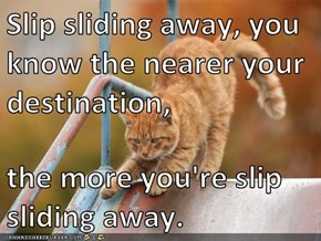 Slip sliding away, you know the nearer your destination,   the more you're slip sliding away.
