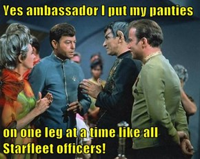 Yes ambassador I put my panties  on one leg at a time like all Starfleet officers!