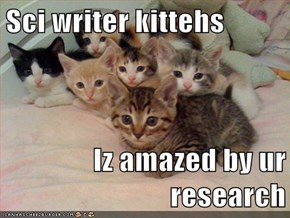 Sci writer kittehs  Iz amazed by ur research