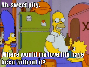 Ah, sweet pity.  Where would my love life have been without it?