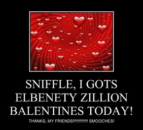 SNIFFLE, I GOTS ELBENETY ZILLION BALENTINES TODAY!