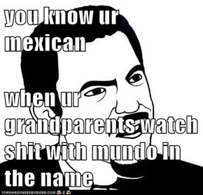 you know ur mexican  when ur grandparents watch sh*t with mundo in the name