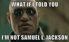 WHAT IF I TOLD YOU  I'M NOT SAMUEL L. JACKSON