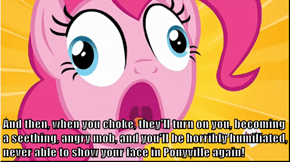 And then, when you choke, they'll turn on you, becoming a seething, angry mob, and you'll be horribly humiliated, never able to show your face in Ponyville again!