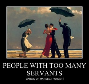 PEOPLE WITH TOO MANY SERVANTS