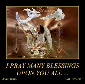 I PRAY MANY BLESSINGS UPON YOU ALL ...