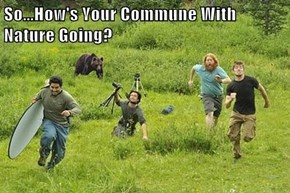 So...How's Your Commune With Nature Going?