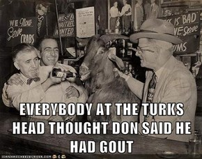 EVERYBODY AT THE TURKS HEAD THOUGHT DON SAID HE HAD GOUT