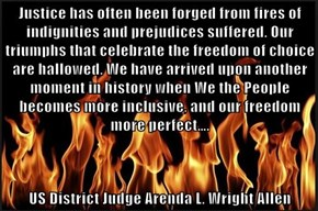 Justice has often been forged from fires of indignities and prejudices suffered. Our triumphs that celebrate the freedom of choice are hallowed. We have arrived upon another moment in history when We the People becomes more inclusive, and our freedom more