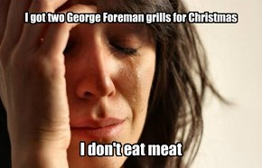 I got two George Foreman grills for Christmas