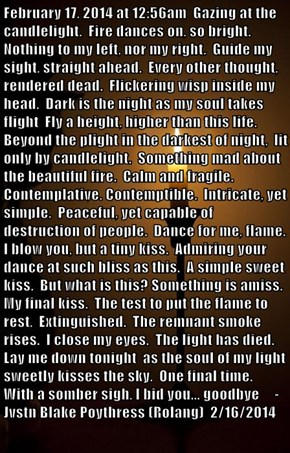 February 17, 2014 at 12:56am  Gazing at the candlelight.  Fire dances on, so bright.  Nothing to my left, nor my right.  Guide my sight, straight ahead.  Every other thought, rendered dead.  Flickering wisp inside my head.  Dark is the night as my soul ta