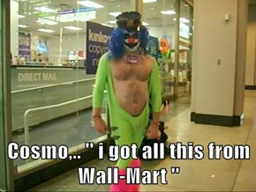 Cosmo,.. '' i got all this from Wall-Mart ''