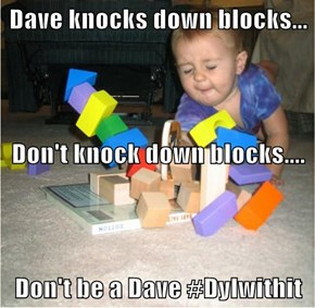 Dave knocks down blocks... Don't knock down blocks.... Don't be a Dave #Dylwithit