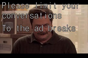 Please limit your conversations To the ad breaks