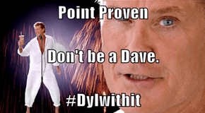 Point Proven Don't be a Dave. #Dylwithit