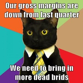 Our gross margins are down from last quarter  We need to bring in more dead brids