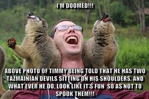 I'M DOOMED!!!  ABOVE PHOTO OF TIMMY BEING TOLD THAT HE HAS TWO TAZMAINIAN DEVILS SITTING ON HIS SHOULDERS, AND WHAT EVER HE DO, LOOK LIKE IT'S FUN  SO AS NOT TO SPOOK THEM!!!