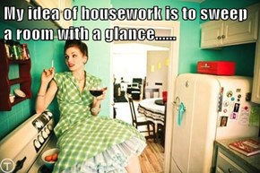 My idea of housework is to sweep a room with a glance......