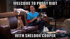 WELCOME TO pu**y RIOT  WITH SHELDON COOPER