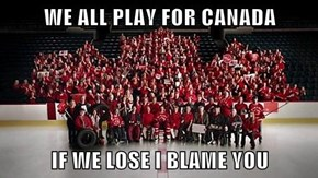 WE ALL PLAY FOR CANADA  IF WE LOSE I BLAME YOU