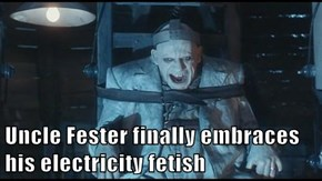 Uncle Fester finally embraces his electricity f*tish