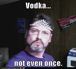 Vodka...  not even once.