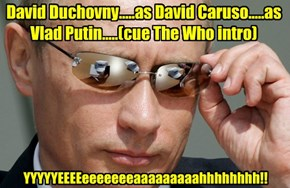 David Duchovny.....as David Caruso.....as Vlad Putin.....(cue The Who intro)