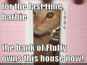 for the last time, barbie  the bank of Fluffy owns this house now!