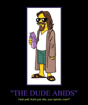 """THE DUDE ABIDS"""