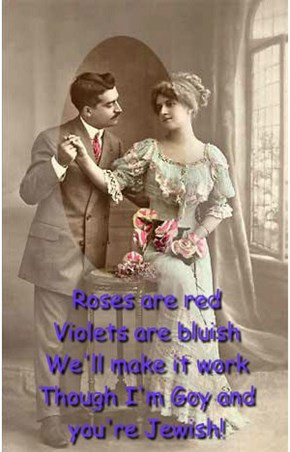 Roses are red Violets are bluish We'll make it work Though I'm Goy and you're Jewish!