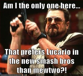 Am I the only one here...  That prefers Lucario in the new smash bros than mewtwo?!