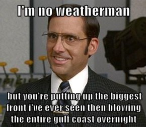 but you're putting up the biggest front i've ever seen then blowing the entire gulf coast overnight