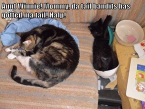 Aunt Winnie! Mommy, da tail bandits has gotted ma tail! Halp!
