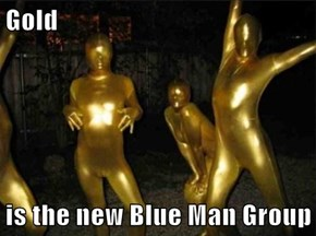 Gold   is the new Blue Man Group