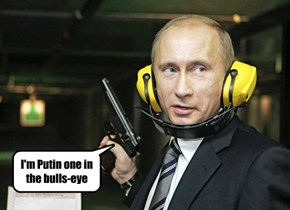 I'm Putin one in the bulls-eye