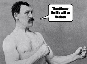 Throttle my Netflix will ya Verizon