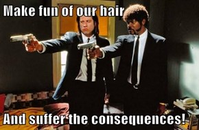Make fun of our hair  And suffer the consequences!