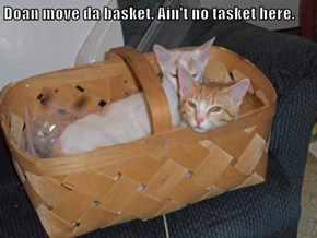 Doan move da basket. Ain't no tasket here.