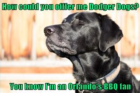 How could you offfer me Dodger Dogs?  You know I'm an Orlando's BBQ fan