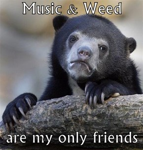 Music & Weed  are my only friends