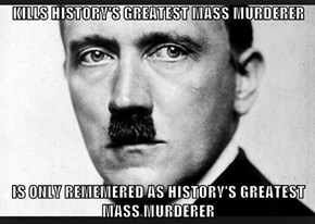 KILLS HISTORY'S GREATEST MASS MURDERER  IS ONLY REMEMERED AS HISTORY'S GREATEST  MASS MURDERER