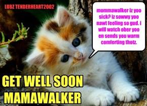 mommawalker iz yoo sick? iz sowwy yoo nawt feeling so gud. i will watch ober yoo en sends you warm comferting thotz.