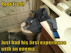 Poor Fred!  Just had his first experience with an enema...