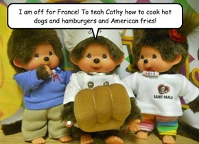 I am off for France! To teah Cathy how to cook hot dogs and hamburgers and American fries!
