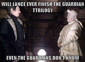 WILL LANCE EVER FINISH THE GUARDIAN TTRILOGY   EVEN THE GUARDIANS DON'T KNOW