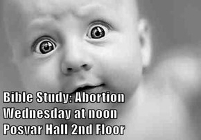 Bible Study: Abortion                        Wednesday at noon                        Posvar Hall 2nd Floor