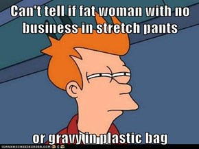 Can't tell if fat woman with no business in stretch pants  or gravy in plastic bag