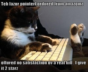 Teh lazur pointerI ordured frum amazomz  offured no satisfaction ov a real kill . I give it 2 starz