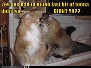 Yew jus had tu et teh last bit uf toona didnt ya....                          DIDNT YA??