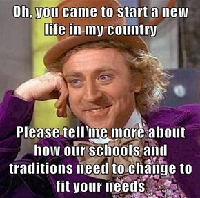 Oh, you came to start a new life in my country  Please tell me more about how our schools and traditions need to change to fit your needs
